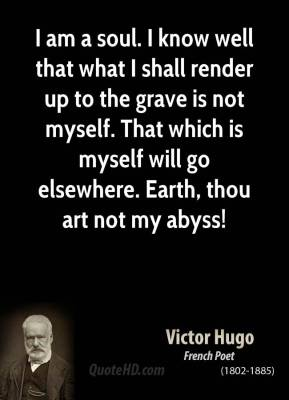 I am a soul. I know well that what I shall render up to the grave is not myself. That which is myself will go elsewhere. Earth, thou art not my abyss!