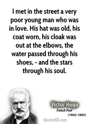 Victor Hugo - I met in the street a very poor young man who was in love. His hat was old, his coat worn, his cloak was out at the elbows, the water passed through his shoes, - and the stars through his soul.