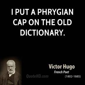 Victor Hugo - I put a Phrygian cap on the old dictionary.