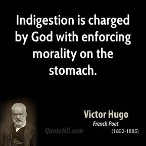 Victor Hugo - Indigestion is charged by God with enforcing morality on the stomach.