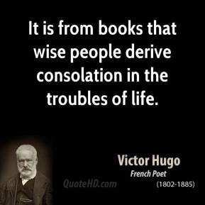 Victor Hugo - It is from books that wise people derive consolation in the troubles of life.