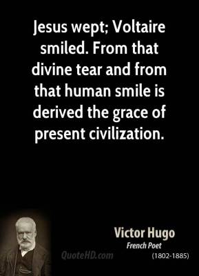Jesus wept; Voltaire smiled. From that divine tear and from that human smile is derived the grace of present civilization.