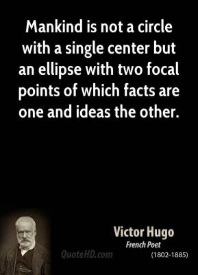 Mankind is not a circle with a single center but an ellipse with two focal points of which facts are one and ideas the other.