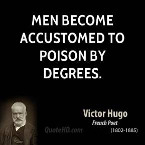 Men become accustomed to poison by degrees.