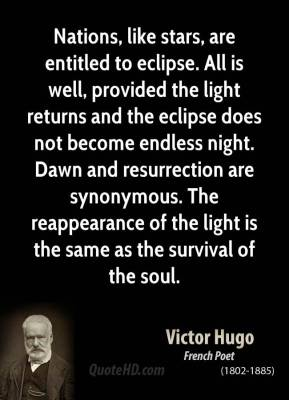 Victor Hugo - Nations, like stars, are entitled to eclipse. All is well, provided the light returns and the eclipse does not become endless night. Dawn and resurrection are synonymous. The reappearance of the light is the same as the survival of the soul.