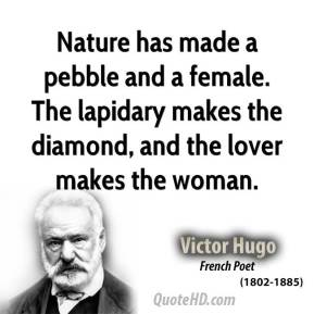 Victor Hugo - Nature has made a pebble and a female. The lapidary makes the diamond, and the lover makes the woman.
