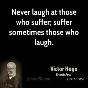 Never laugh at those who suffer; suffer sometimes those who laugh.
