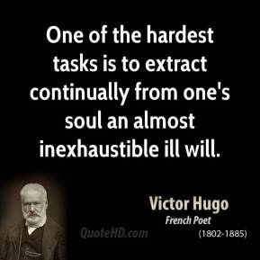 One of the hardest tasks is to extract continually from one's soul an almost inexhaustible ill will.