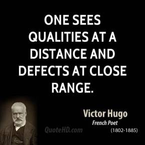 Victor Hugo - One sees qualities at a distance and defects at close range.