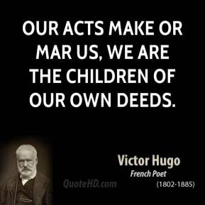 Victor Hugo - Our acts make or mar us, we are the children of our own deeds.