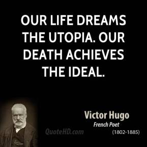 Victor Hugo - Our life dreams the Utopia. Our death achieves the Ideal.