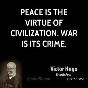 Peace is the virtue of civilization. War is its crime.