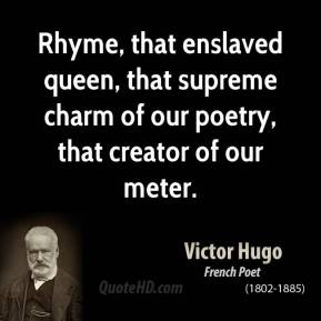 Rhyme, that enslaved queen, that supreme charm of our poetry, that creator of our meter.