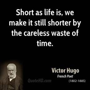 Victor Hugo - Short as life is, we make it still shorter by the careless waste of time.