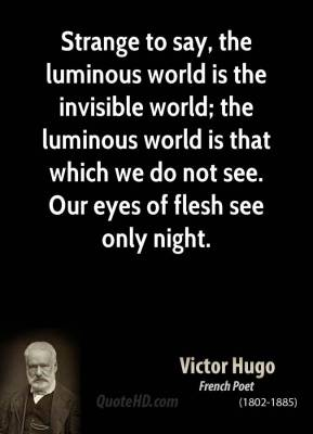 Strange to say, the luminous world is the invisible world; the luminous world is that which we do not see. Our eyes of flesh see only night.