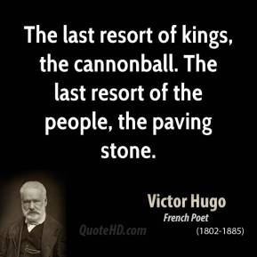 The last resort of kings, the cannonball. The last resort of the people, the paving stone.