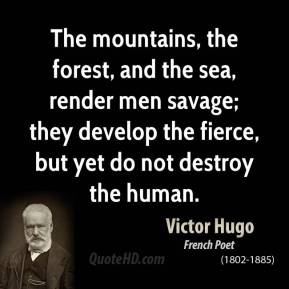 Victor Hugo - The mountains, the forest, and the sea, render men savage; they develop the fierce, but yet do not destroy the human.