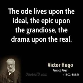Victor Hugo - The ode lives upon the ideal, the epic upon the grandiose, the drama upon the real.
