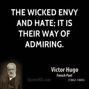 The wicked envy and hate; it is their way of admiring.