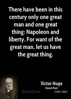 Victor Hugo - There have been in this century only one great man and one great thing: Napoleon and liberty. For want of the great man, let us have the great thing.