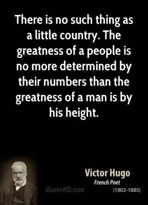 There is no such thing as a little country. The greatness of a people is no more determined by their numbers than the greatness of a man is by his height.