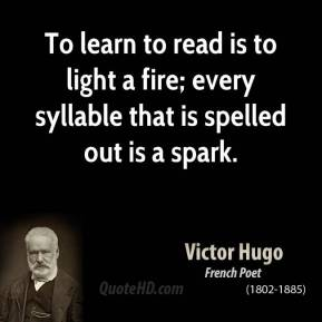 To learn to read is to light a fire; every syllable that is spelled out is a spark.