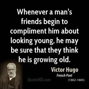 Whenever a man's friends begin to compliment him about looking young, he may be sure that they think he is growing old.