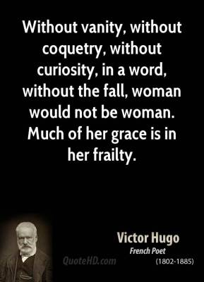 Without vanity, without coquetry, without curiosity, in a word, without the fall, woman would not be woman. Much of her grace is in her frailty.