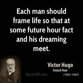 Each man should frame life so that at some future hour fact and his dreaming meet.