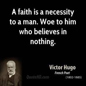Victor Hugo - A faith is a necessity to a man. Woe to him who believes in nothing.