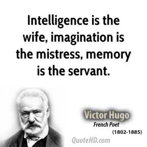 Intelligence is the wife, imagination is the mistress, memory is the servant.