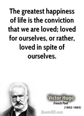 The greatest happiness of life is the conviction that we are loved; loved for ourselves, or rather, loved in spite of ourselves.