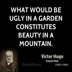 What would be ugly in a garden constitutes beauty in a mountain.