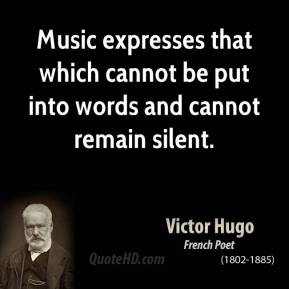 Victor Hugo  - Music expresses that which cannot be put into words and cannot remain silent.