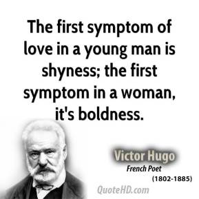The first symptom of love in a young man is shyness; the first symptom in a woman, it's boldness.