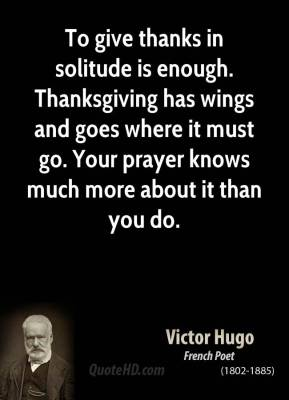 To give thanks in solitude is enough. Thanksgiving has wings and goes where it must go. Your prayer knows much more about it than you do.
