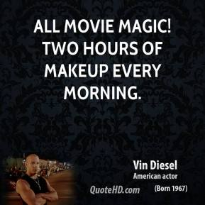 Vin Diesel  - All movie magic! Two hours of makeup every morning.