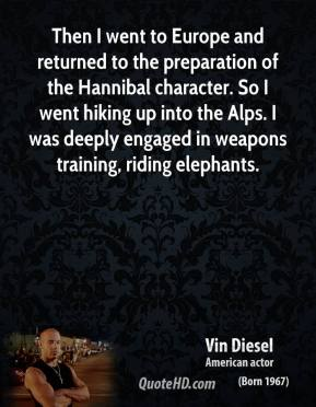 Then I went to Europe and returned to the preparation of the Hannibal character. So I went hiking up into the Alps. I was deeply engaged in weapons training, riding elephants.