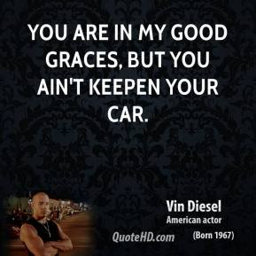You are in my good graces, but you ain't keepen your car.