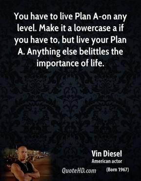 Vin Diesel  - You have to live Plan A-on any level. Make it a lowercase a if you have to, but live your Plan A. Anything else belittles the importance of life.