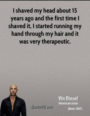 Vin Diesel - I shaved my head about 15 years ago and the first time I shaved it, I started running my hand through my hair and it was very therapeutic.