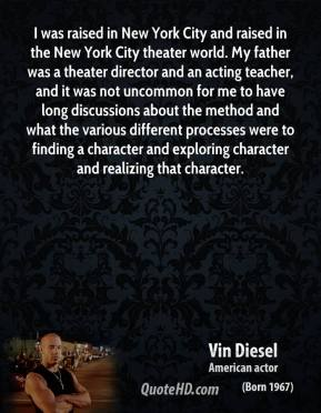 Vin Diesel - I was raised in New York City and raised in the New York City theater world. My father was a theater director and an acting teacher, and it was not uncommon for me to have long discussions about the method and what the various different processes were to finding a character and exploring character and realizing that character.