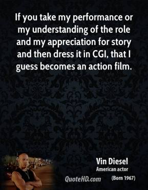 If you take my performance or my understanding of the role and my appreciation for story and then dress it in CGI, that I guess becomes an action film.