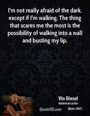 Vin Diesel - I'm not really afraid of the dark, except if I'm walking. The thing that scares me the most is the possibility of walking into a wall and busting my lip.