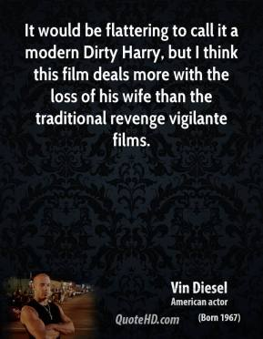 Vin Diesel - It would be flattering to call it a modern Dirty Harry, but I think this film deals more with the loss of his wife than the traditional revenge vigilante films.