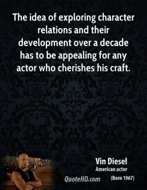 Vin Diesel - The idea of exploring character relations and their development over a decade has to be appealing for any actor who cherishes his craft.