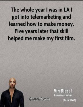 Vin Diesel - The whole year I was in LA I got into telemarketing and learned how to make money. Five years later that skill helped me make my first film.
