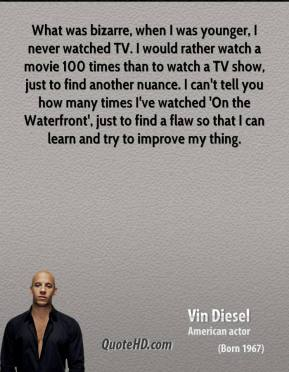 Vin Diesel - What was bizarre, when I was younger, I never watched TV. I would rather watch a movie 100 times than to watch a TV show, just to find another nuance. I can't tell you how many times I've watched 'On the Waterfront', just to find a flaw so that I can learn and try to improve my thing.