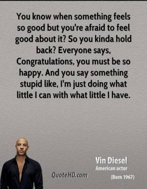 Vin Diesel - You know when something feels so good but you're afraid to feel good about it? So you kinda hold back? Everyone says, Congratulations, you must be so happy. And you say something stupid like, I'm just doing what little I can with what little I have.