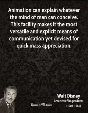 Walt Disney - Animation can explain whatever the mind of man can conceive. This facility makes it the most versatile and explicit means of communication yet devised for quick mass appreciation.